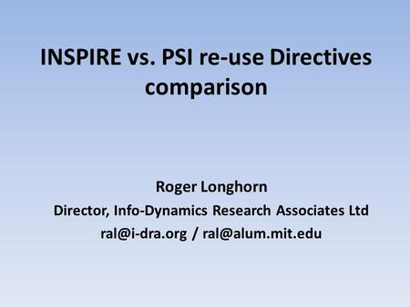 INSPIRE vs. PSI re-use Directives comparison Roger Longhorn Director, Info-Dynamics Research Associates Ltd /