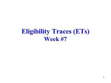 1 Eligibility Traces (ETs) Week #7. 2 Introduction A basic mechanism of RL. λ in TD(λ) refers to an eligibility trace. TD methods such as Sarsa and Q-learning.