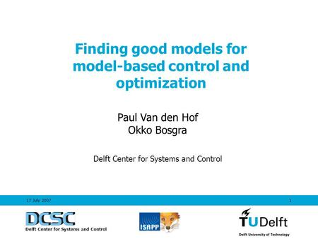 1 Finding good models for model-based control and optimization Paul Van den Hof Okko Bosgra Delft Center for Systems and Control 17 July 2007 Delft Center.
