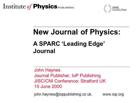 New Journal of Physics: A SPARC 'Leading Edge' Journal John Haynes Journal Publisher, IoP Publishing JISC/CNI Conference; Stratford UK 15 June 2000