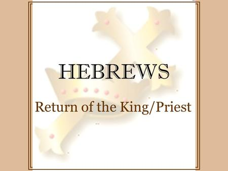 HEBREWS Return of the King/Priest. HEBREWS angels sacrifice priest Abraham Mechizedek Old Covenant / New Covenant.