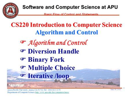May 19, 2015 1  Algorithm and Control  Diversion Handle  Binary Fork  Multiple Choice  Iterative /loop CS220 Introduction to Computer Science Algorithm.