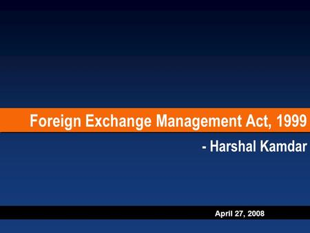 April 27, 2008 Foreign Exchange Management Act, 1999 - Harshal Kamdar.