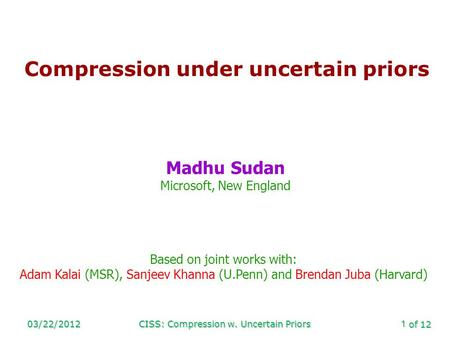 Of 12 03/22/2012CISS: Compression w. Uncertain Priors1 Compression under uncertain priors Madhu Sudan Microsoft, New England Based on joint works with: