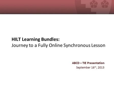 HILT Learning Bundles: Journey to a Fully Online Synchronous Lesson ABCD – TIE Presentation September 16 th, 2013.