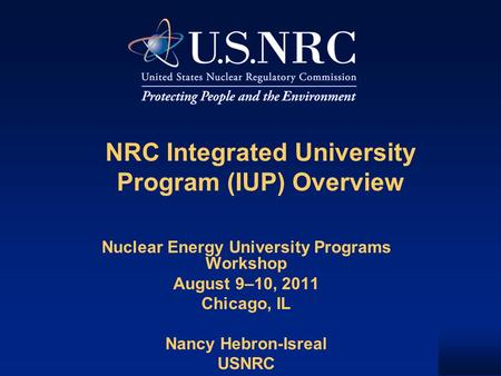 NRC Integrated University Program (IUP) Overview Nuclear Energy University Programs Workshop August 9–10, 2011 Chicago, IL Nancy Hebron-Isreal USNRC.