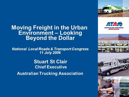 Moving Freight in the Urban Environment – Looking Beyond the Dollar National Local Roads & Transport Congress 11 July 2006 Stuart St Clair Chief Executive.