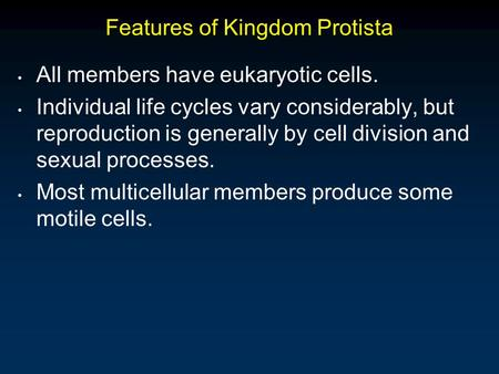 Features of Kingdom Protista All members have eukaryotic cells. Individual life cycles vary considerably, but reproduction is generally by cell division.