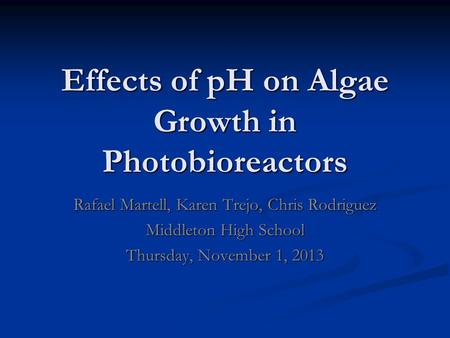 Effects of pH on Algae Growth in Photobioreactors Rafael Martell, Karen Trejo, Chris Rodriguez Middleton High School Thursday, November 1, 2013.