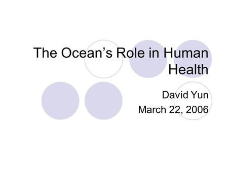 The Ocean's Role in Human Health David Yun March 22, 2006.