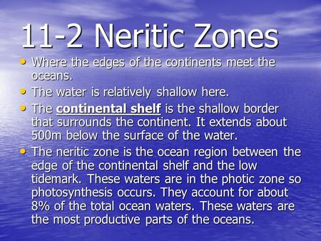 11-2 Neritic Zones Where the edges of the continents meet the oceans. Where the edges of the continents meet the oceans. The water is relatively shallow.