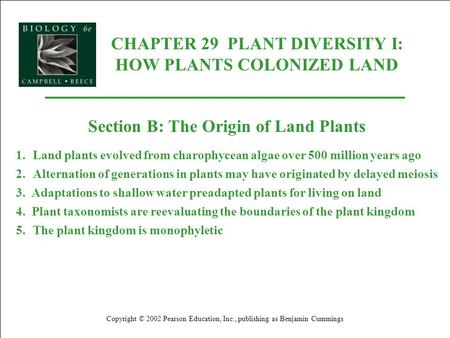 CHAPTER 29 PLANT DIVERSITY I: HOW PLANTS COLONIZED LAND Copyright © 2002 Pearson Education, Inc., publishing as Benjamin Cummings Section B: The Origin.