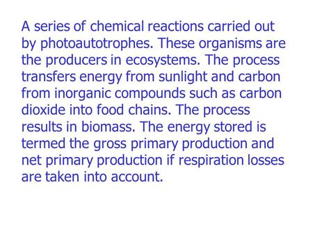 A series of chemical reactions carried out by photoautotrophes. These organisms are the producers in ecosystems. The process transfers energy from sunlight.