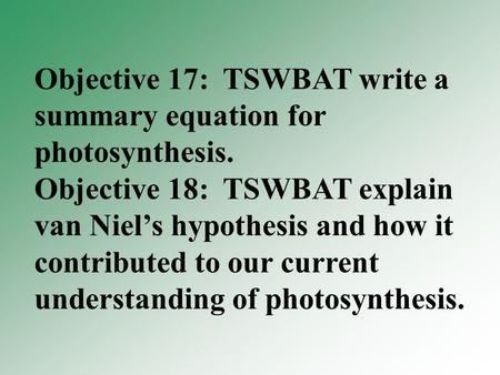 Objective 17: TSWBAT write a summary equation for photosynthesis. Objective 18: TSWBAT explain van Niel's hypothesis and how it contributed to our current.