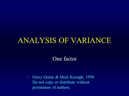 ANALYSIS OF VARIANCE  Gerry Quinn & Mick Keough, 1998 Do not copy or distribute without permission of authors. One factor.