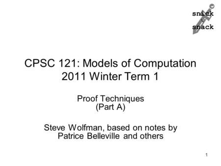 Snick  snack CPSC 121: Models of Computation 2011 Winter Term 1 Proof Techniques (Part A) Steve Wolfman, based on notes by Patrice Belleville and others.