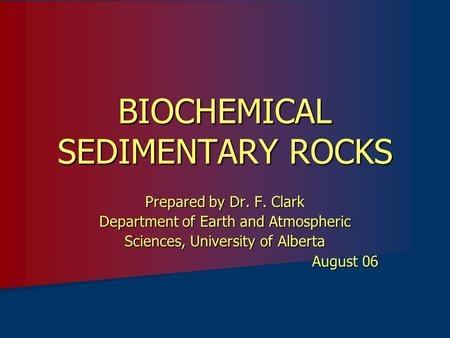 BIOCHEMICAL SEDIMENTARY ROCKS Prepared by Dr. F. Clark Department of Earth and Atmospheric Sciences, University of Alberta August 06.