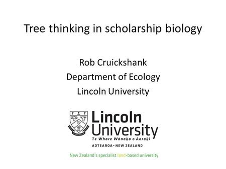 Tree thinking in scholarship biology Rob Cruickshank Department of Ecology Lincoln University.