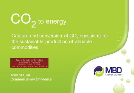 Capture and conversion of CO 2 emissions for the sustainable production of valuable commodities CO 2 to energy Tony St Clair Commercial-in-Confidence.