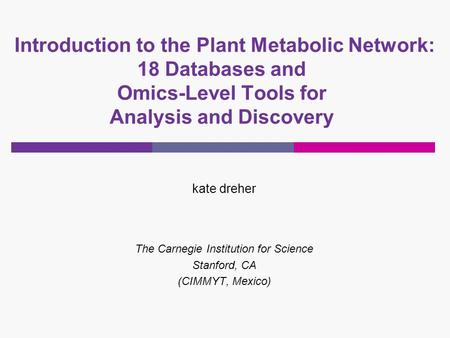 Introduction to the Plant Metabolic Network: 18 Databases and Omics-Level Tools for Analysis and Discovery kate dreher The Carnegie Institution for Science.