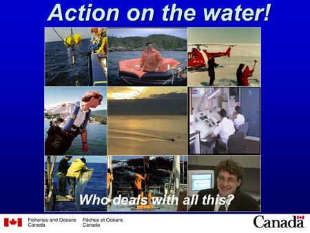 1 Action on the water! Who deals with all this?. 2 Working in the Arctic, Atlantic, and Pacific oceans, and across Canada, to --- (1) research our living.