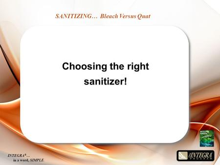 SANITIZING… Bleach Versus Quat INTEGRA ® … in a word, SIMPLE. Choosing the right sanitizer!