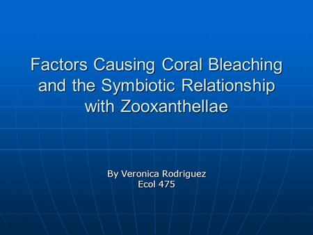 Factors Causing Coral Bleaching and the Symbiotic Relationship with Zooxanthellae By Veronica Rodriguez Ecol 475.