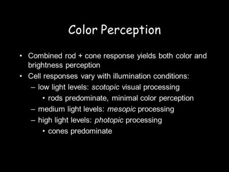 Color Perception Combined rod + cone response yields both color and brightness perception Cell responses vary with illumination conditions: –low light.