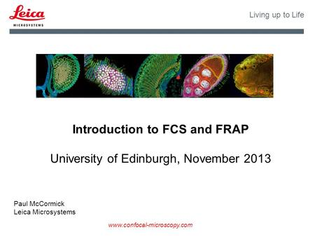 Www.confocal-microscopy.com Living up to Life Introduction to FCS and FRAP University of Edinburgh, November 2013 Paul McCormick Leica Microsystems.