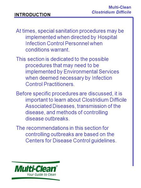 Multi-Clean Clostridium Difficile INTRODUCTION At times, special sanitation procedures may be implemented when directed by Hospital Infection Control Personnel.