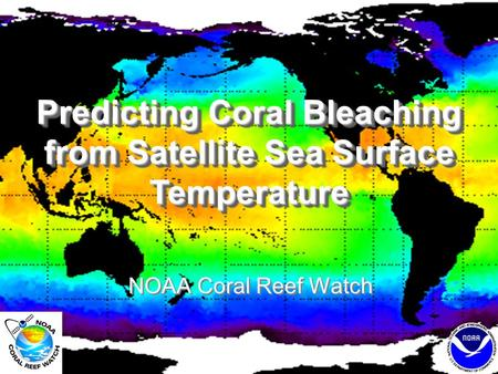 Predicting Coral Bleaching from Satellite Sea Surface Temperature NOAA Coral Reef Watch.