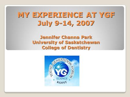 MY EXPERIENCE AT YGF July 9-14, 2007 Jennifer Channa Park University of Saskatchewan College of Dentistry.