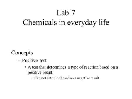 Lab 7 Chemicals in everyday life Concepts –Positive test A test that deteemines a type of reaction based on a positive result. –Can not detrmine based.