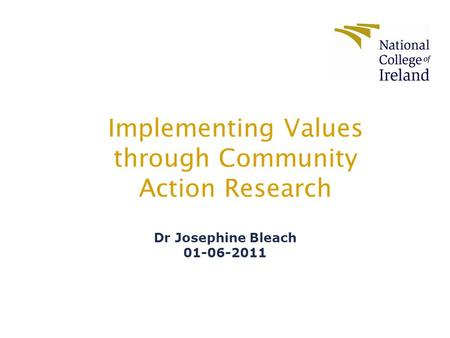 Implementing Values through Community Action Research Dr Josephine Bleach 01-06-2011.