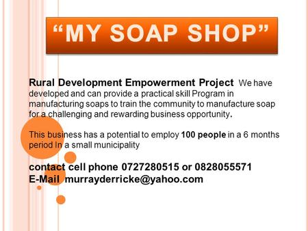 Rural Development Empowerment Project We have developed and can provide a practical skill Program in manufacturing soaps to train the community to manufacture.