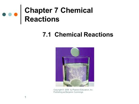 1 Chapter 7 Chemical Reactions 7.1 Chemical Reactions Copyright © 2008 by Pearson Education, Inc. Publishing as Benjamin Cummings.