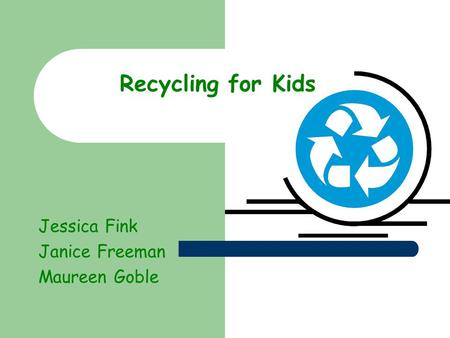 Recycling for Kids Jessica Fink Janice Freeman Maureen Goble.