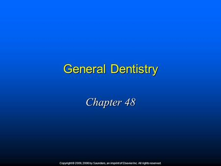 General Dentistry Chapter 48 Copyright © 2009, 2006 by Saunders, an imprint of Elsevier Inc. All rights reserved.
