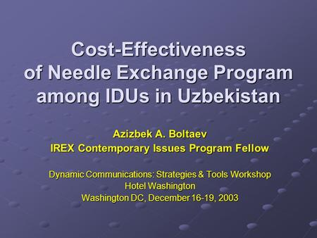 Cost-Effectiveness of Needle Exchange Program among IDUs in Uzbekistan Azizbek A. Boltaev IREX Contemporary Issues Program Fellow Dynamic Communications: