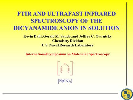 FTIR AND ULTRAFAST INFRARED SPECTROSCOPY OF THE DICYANAMIDE ANION IN SOLUTION Kevin Dahl, Gerald M. Sando, and Jeffrey C. Owrutsky Chemistry Division U.S.
