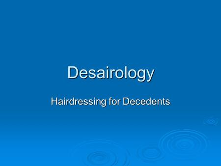 Desairology Hairdressing for Decedents. Hair Care  Pre-embalming  Hair Wash  Hair Conditioners  Hair Rinses: 1) to unsnarl the hair 2) to color the.