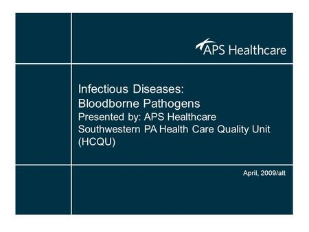 Infectious Diseases: Bloodborne Pathogens Presented by: APS Healthcare Southwestern PA Health Care Quality Unit (HCQU) April, 2009/alt.
