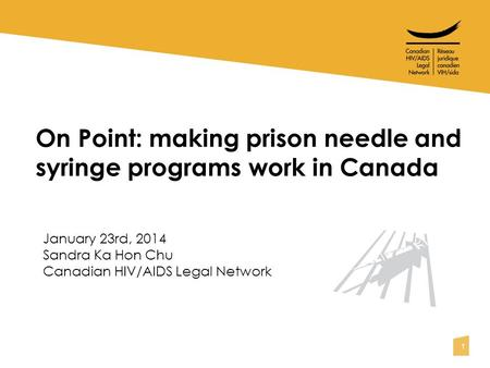 1 On Point: making prison needle and syringe programs work in Canada January 23rd, 2014 Sandra Ka Hon Chu Canadian HIV/AIDS Legal Network.