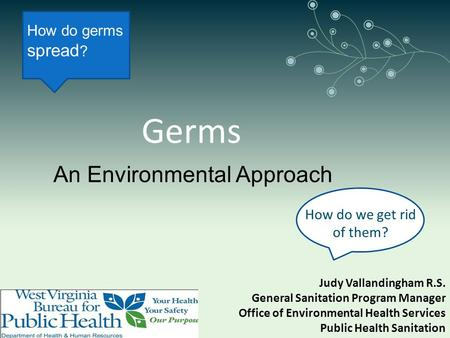 Germs How do we get rid of them? Judy Vallandingham R.S. General Sanitation Program Manager Office of Environmental Health Services Public Health Sanitation.