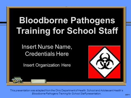 BBP-1 Bloodborne Pathogens Training for School Staff Insert Nurse Name, Credentials Here Insert Organization Here This presentation was adapted from the.