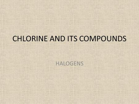 CHLORINE AND ITS COMPOUNDS HALOGENS. HHe Rn Xe Kr Ar Ne RaAcRfDbSgBhHsMtDsRg??????? BaLaHfTaWReOsIrPtAuHgTlPbBiPoAt SrYZrNbMoTcRuRhPdAgCdInSnSbTeI CaScTiVCrMnFeCoNiCuZnGaGeAsSeBr.