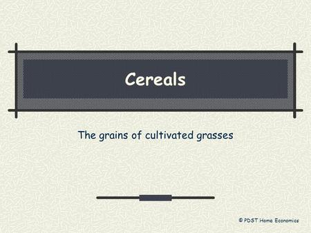 Cereals The grains of cultivated grasses © PDST Home Economics.