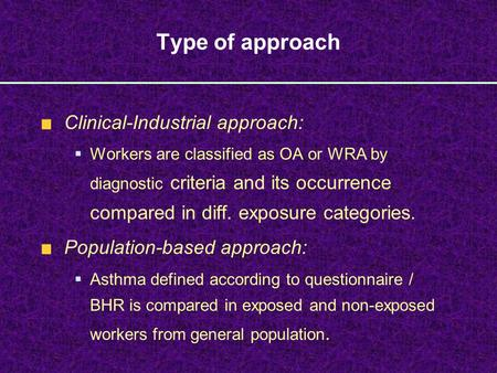 Type of approach Clinical-Industrial approach:  Workers are classified as OA or WRA by diagnostic criteria and its occurrence compared in diff. exposure.