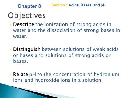 Copyright © by Holt, Rinehart and Winston. All rights reserved. Section 1 Acids, Bases, and pH  Describe the ionization of strong acids in water and.