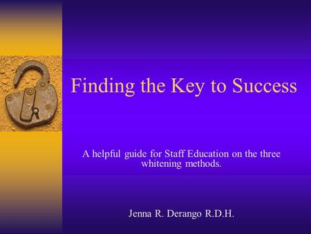 Finding the Key to Success A helpful guide for Staff Education on the three whitening methods. Jenna R. Derango R.D.H.